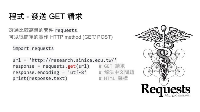 透過比較高階的套件 requests, 可以很簡單的實作 HTTP method (GET/ POST) import requests url = 'http://research.sinica.edu.tw/' response = req...