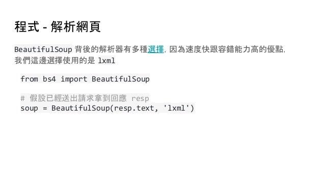 程式 - 解析網頁 BeautifulSoup 背後的解析器有多種選擇,因為速度快跟容錯能力高的優點, 我們這邊選擇使用的是 lxml from bs4 import BeautifulSoup # 假設已經送出請求拿到回應 resp soup...