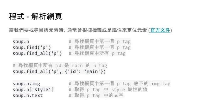 程式 - 解析網頁 當我們要找尋目標元素時,通常會根據標籤或是屬性來定位元素 (官方文件) soup.p # 尋找網頁中第一個 p tag soup.find('p') # 尋找網頁中第一個 p tag soup.find_all('p') #...