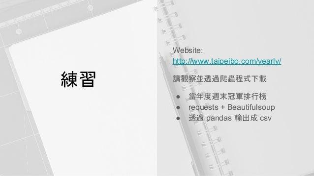 練習 Website: http://www.taipeibo.com/yearly/ 請觀察並透過爬蟲程式下載 ● 當年度週末冠軍排行榜 ● requests + Beautifulsoup ● 透過 pandas 輸出成 csv