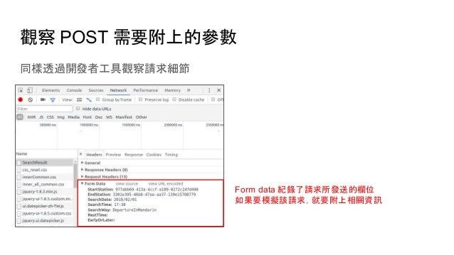 觀察 POST 需要附上的參數 同樣透過開發者工具觀察請求細節 Form data 紀錄了請求所發送的欄位 如果要模擬該請求,就要附上相關資訊