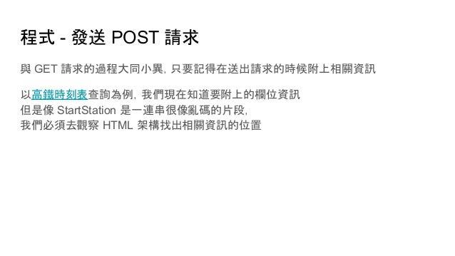 程式 - 發送 POST 請求 與 GET 請求的過程大同小異,只要記得在送出請求的時候附上相關資訊 以高鐵時刻表查詢為例,我們現在知道要附上的欄位資訊 但是像 StartStation 是一連串很像亂碼的片段, 我們必須去觀察 HTML 架構...