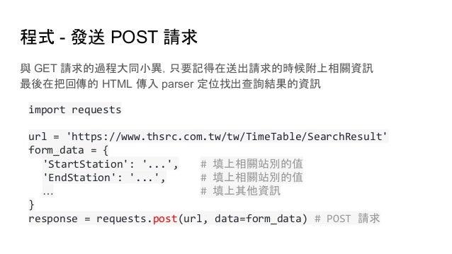 程式 - 發送 POST 請求 與 GET 請求的過程大同小異,只要記得在送出請求的時候附上相關資訊 最後在把回傳的 HTML 傳入 parser 定位找出查詢結果的資訊 import requests url = 'https://www.t...