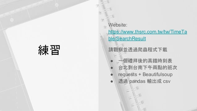 練習 Website: https://www.thsrc.com.tw/tw/TimeTa ble/SearchResult 請觀察並透過爬蟲程式下載 ● 一個禮拜後的高鐵時刻表 ● 台北到台南下午兩點的班次 ● requests + Bea...