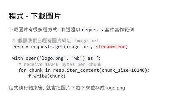 程式 - 下載圖片 下載圖片有很多種方式,我這邊以 requests 套件當作範例 # 假設我們已經有圖片網址 image_url resp = requests.get(image_url, stream=True) with open('l...