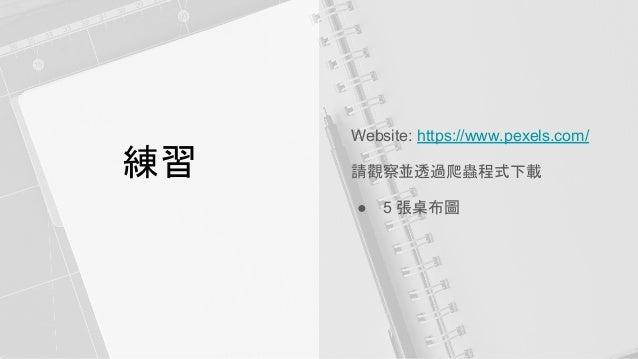 練習 Website: https://www.pexels.com/ 請觀察並透過爬蟲程式下載 ● 5 張桌布圖
