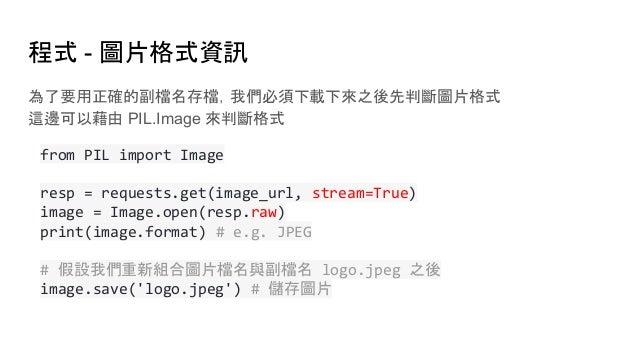 程式 - 圖片格式資訊 為了要用正確的副檔名存檔,我們必須下載下來之後先判斷圖片格式 這邊可以藉由 PIL.Image 來判斷格式 from PIL import Image resp = requests.get(image_url, str...