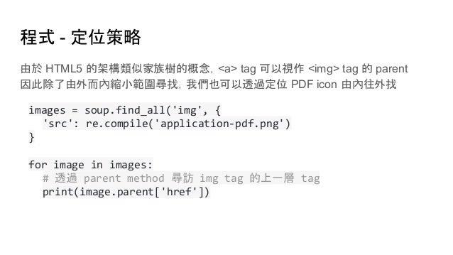程式 - 定位策略 由於 HTML5 的架構類似家族樹的概念,<a> tag 可以視作 <img> tag 的 parent 因此除了由外而內縮小範圍尋找,我們也可以透過定位 PDF icon 由內往外找 images = soup.find_...