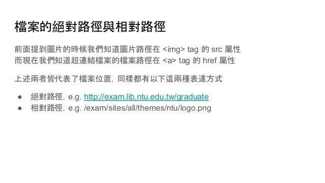 檔案的絕對路徑與相對路徑 前面提到圖片的時候我們知道圖片路徑在 <img> tag 的 src 屬性 而現在我們知道超連結檔案的檔案路徑在 <a> tag 的 href 屬性 上述兩者皆代表了檔案位置,同樣都有以下這兩種表達方式 ● 絕對路徑,...