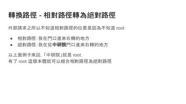 轉換路徑 - 相對路徑轉為絕對路徑 外部請求之所以不知道相對路徑的位置是因為不知道 root ● 相對路徑:我在門口進來右轉的地方 ● 絕對路徑:我在從中研院門口進來右轉的地方 以上面例子來說,「中研院」就是 root, 有了 root 這個本...