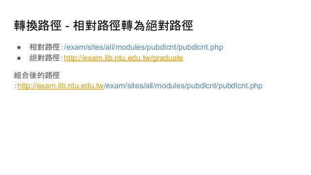 轉換路徑 - 相對路徑轉為絕對路徑 ● 相對路徑:/exam/sites/all/modules/pubdlcnt/pubdlcnt.php ● 絕對路徑:http://exam.lib.ntu.edu.tw/graduate 組合後的路徑 :...