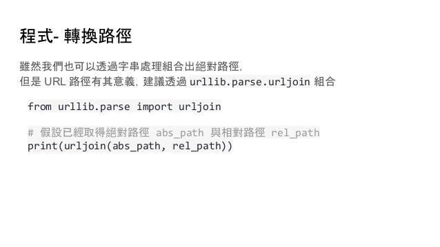 程式- 轉換路徑 雖然我們也可以透過字串處理組合出絕對路徑, 但是 URL 路徑有其意義,建議透過 urllib.parse.urljoin 組合 from urllib.parse import urljoin # 假設已經取得絕對路徑 ab...