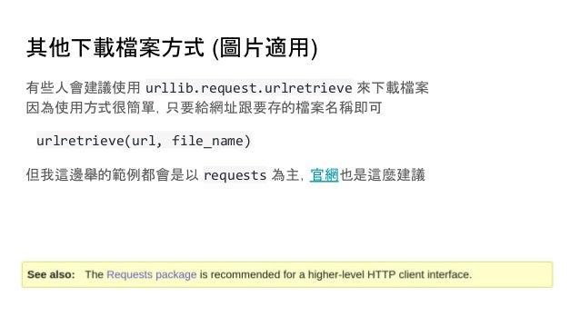 其他下載檔案方式 (圖片適用) 有些人會建議使用 urllib.request.urlretrieve 來下載檔案 因為使用方式很簡單,只要給網址跟要存的檔案名稱即可 urlretrieve(url, file_name) 但我這邊舉的範例都會...