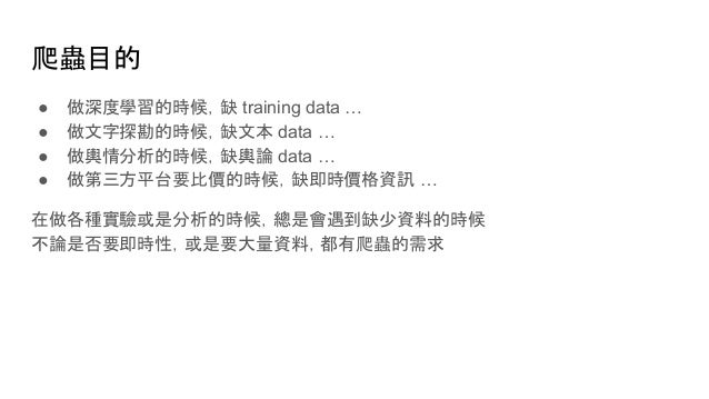 爬蟲目的 ● 做深度學習的時候,缺 training data … ● 做文字探勘的時候,缺文本 data … ● 做輿情分析的時候,缺輿論 data … ● 做第三方平台要比價的時候,缺即時價格資訊 … 在做各種實驗或是分析的時候,總是會遇到...
