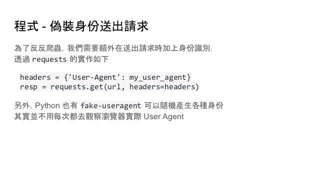 程式 - 偽裝身份送出請求 為了反反爬蟲,我們需要額外在送出請求時加上身份識別, 透過 requests 的實作如下 headers = {'User-Agent': my_user_agent} resp = requests.get(url...