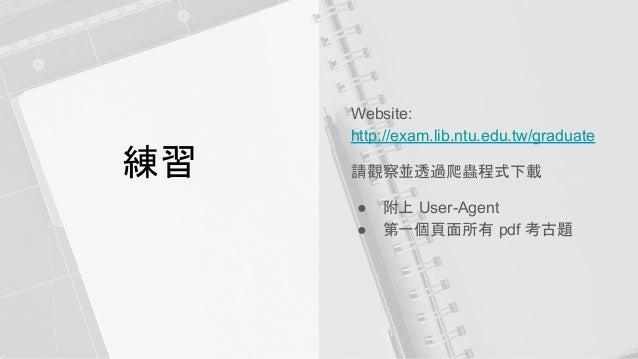 練習 Website: http://exam.lib.ntu.edu.tw/graduate 請觀察並透過爬蟲程式下載 ● 附上 User-Agent ● 第一個頁面所有 pdf 考古題