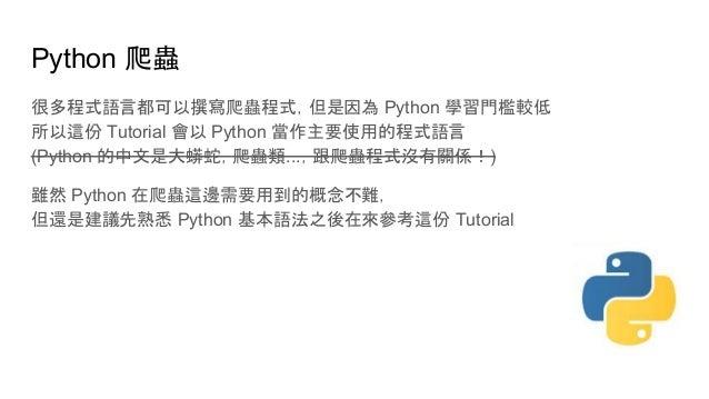 Python 爬蟲 很多程式語言都可以撰寫爬蟲程式,但是因為 Python 學習門檻較低 所以這份 Tutorial 會以 Python 當作主要使用的程式語言 (Python 的中文是大蟒蛇,爬蟲類...,跟爬蟲程式沒有關係!) 雖然 Pyt...