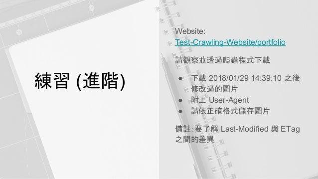 練習 (進階) Website: Test-Crawling-Website/portfolio 請觀察並透過爬蟲程式下載 ● 下載 2018/01/29 14:39:10 之後 修改過的圖片 ● 附上 User-Agent ● 請依正確格式儲...