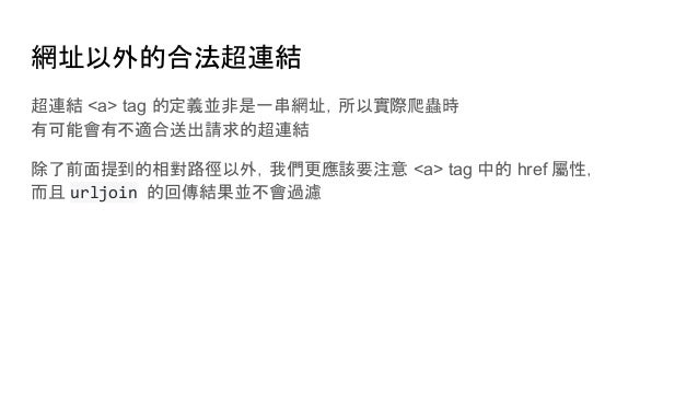 網址以外的合法超連結 超連結 <a> tag 的定義並非是一串網址,所以實際爬蟲時 有可能會有不適合送出請求的超連結 除了前面提到的相對路徑以外,我們更應該要注意 <a> tag 中的 href 屬性, 而且 urljoin 的回傳結果並不會過濾