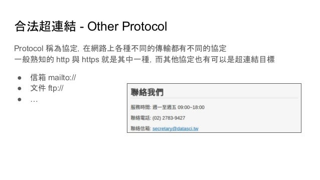 合法超連結 - Other Protocol Protocol 稱為協定,在網路上各種不同的傳輸都有不同的協定 一般熟知的 http 與 https 就是其中一種,而其他協定也有可以是超連結目標 ● 信箱 mailto:// ● 文件 ftp:...