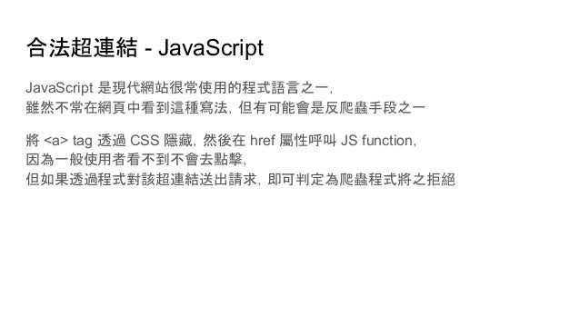 合法超連結 - JavaScript JavaScript 是現代網站很常使用的程式語言之一, 雖然不常在網頁中看到這種寫法,但有可能會是反爬蟲手段之一 將 <a> tag 透過 CSS 隱藏,然後在 href 屬性呼叫 JS function...