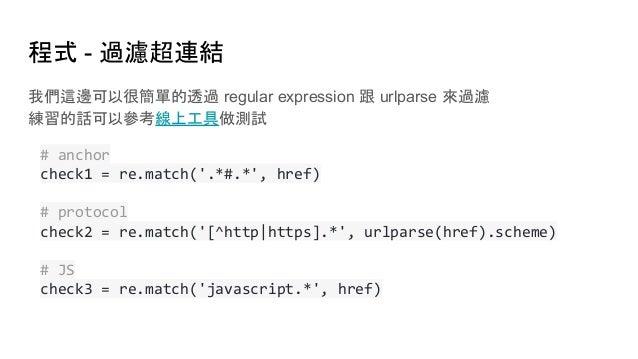 程式 - 過濾超連結 我們這邊可以很簡單的透過 regular expression 跟 urlparse 來過濾 練習的話可以參考線上工具做測試 # anchor check1 = re.match('.*#.*', href) # prot...