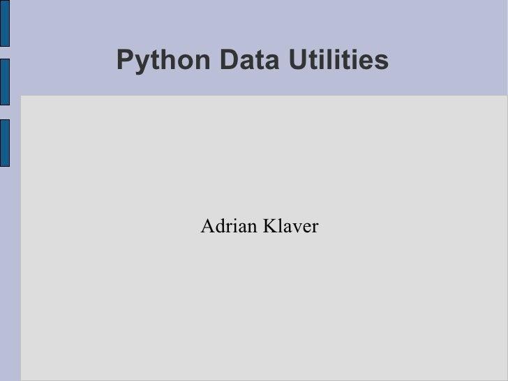 Python Data Utilities <ul><ul><li>Adrian Klaver </li></ul></ul>