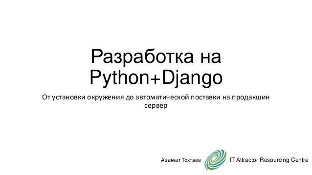Разработка на Python+Django От установки окружения до автоматической поставки на продакшин сервер IT Attractor Resourcing ...
