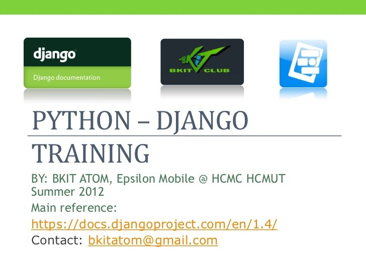 PYTHON – DJANGOTRAININGBY: BKIT ATOM, Epsilon Mobile @ HCMC HCMUTSummer 2012Main reference:https://docs.djangoproject.com/...