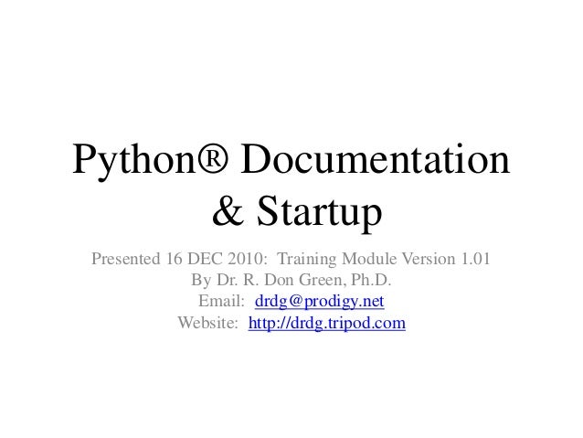 Python® Documentation & Startup Presented 16 DEC 2010: Training Module Version 1.01 By Dr. R. Don Green, Ph.D. Email: drdg...