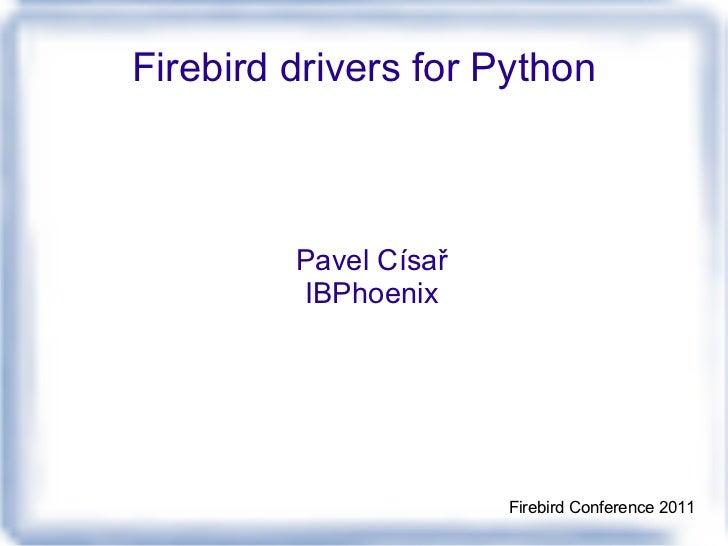 Firebird drivers for Python Pavel Císař IBPhoenix Firebird Conference 2011