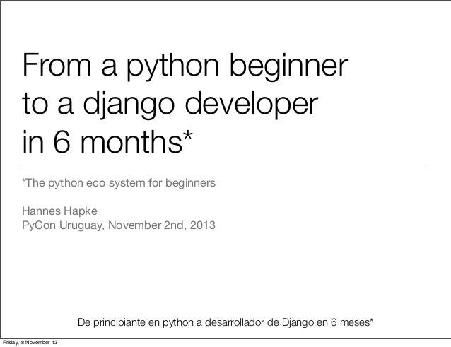 From a python beginner to a django developer in 6 months* *The python eco system for beginners Hannes Hapke PyCon Uruguay,...