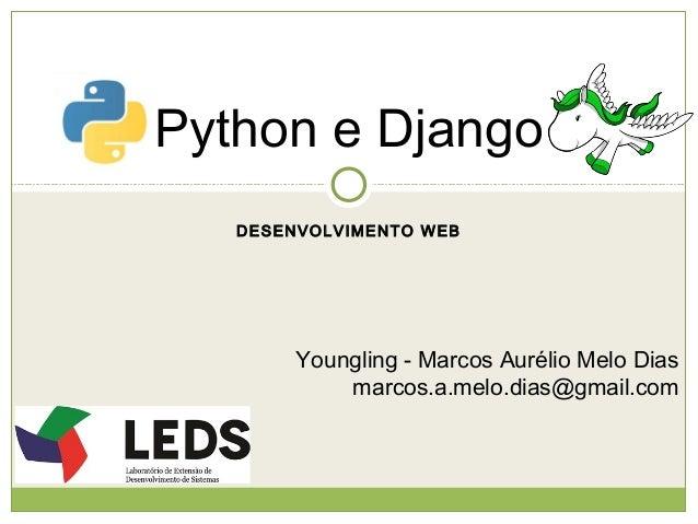 Python e Django DESENVOLVIMENTO WEB  Youngling - Marcos Aurélio Melo Dias marcos.a.melo.dias@gmail.com
