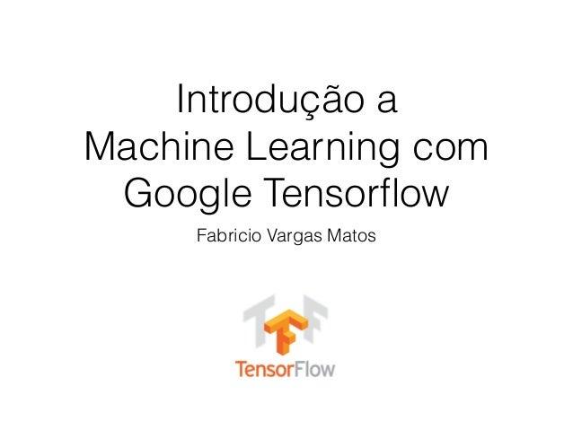 Introdução a Machine Learning com Google Tensorflow Fabricio Vargas Matos