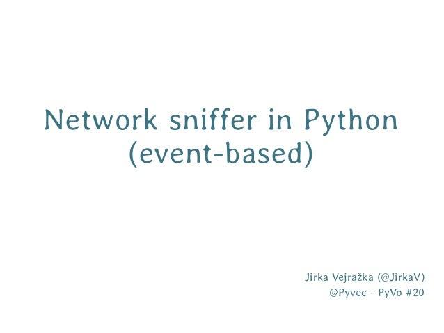 Network sniffer in Python     (event-based)                  Jirka Vejražka (@JirkaV)                       @Pyvec - PyVo ...