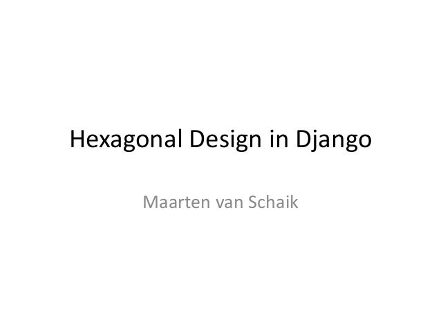 Hexagonal Design in Django Maarten van Schaik