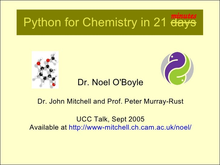 minutes Python for Chemistry in 21 days                    Dr. Noel O'Boyle     Dr. John Mitchell and Prof. Peter Murray-R...