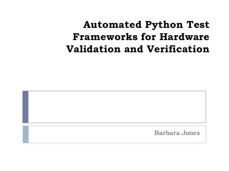 Automated Python Test Frameworks for HardwareValidation and Verification                Barbara Jones
