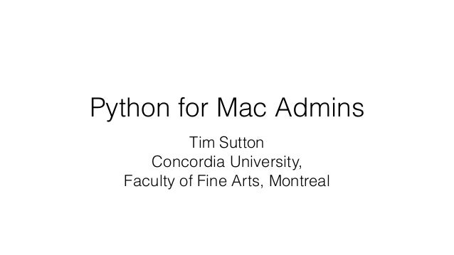 Python for Mac Admins Tim Sutton Concordia University, Faculty of Fine Arts, Montreal
