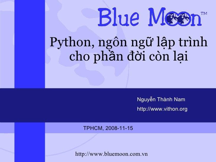 Python, ngôn ngữ lập trình cho phần đời còn lại Nguyễn Thành Nam http://www.vithon.org TPHCM, 2008-11-15