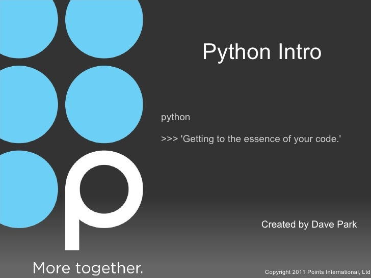 Python Intro Created by Dave Park Copyright 2011 Points International, Ltd. python >>> 'Getting to the essence of your cod...