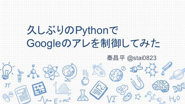 久しぶりのPythonで Googleのアレを制御してみた 泰昌平 @stai0823