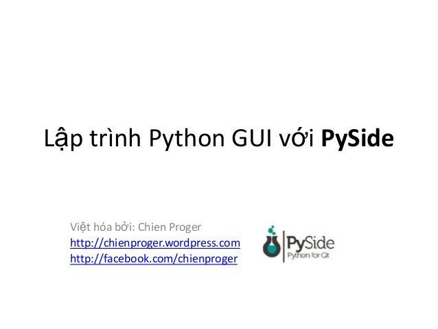 Lập trình Python GUI với PySide Việt hóa bởi: Chien Proger http://chienproger.wordpress.com http://facebook.com/chienproger