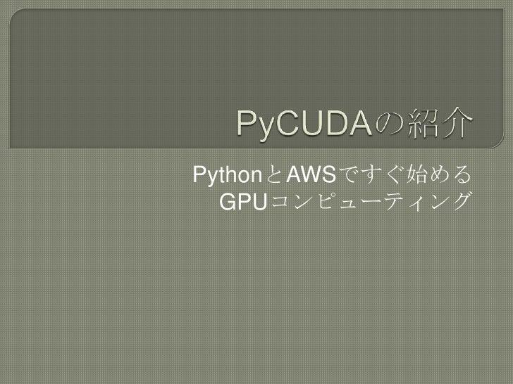 PyCUDAの紹介<br />PythonとAWSですぐ始める<br />GPUコンピューティング<br />