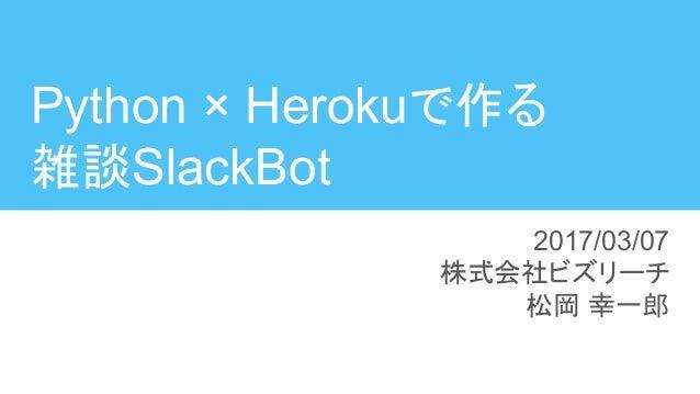 Python × Herokuで作る 雑談SlackBot 2017/03/07 株式会社ビズリーチ 松岡 幸一郎