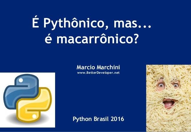 É Pythônico, mas... é macarrônico? Marcio Marchini www.BetterDeveloper.net Python Brasil 2016