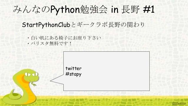 みんなのPython勉強会 in 長野 #1 StartPythonClubとギークラボ長野の関わり twitter #stapy ・白い机にある椅子にお座り下さい ・バリスタ無料です!