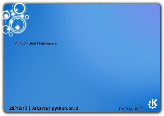 MK160 - Smart Intelligence  28/12/13   Jakarta   python.or.id  Be Free. KDE