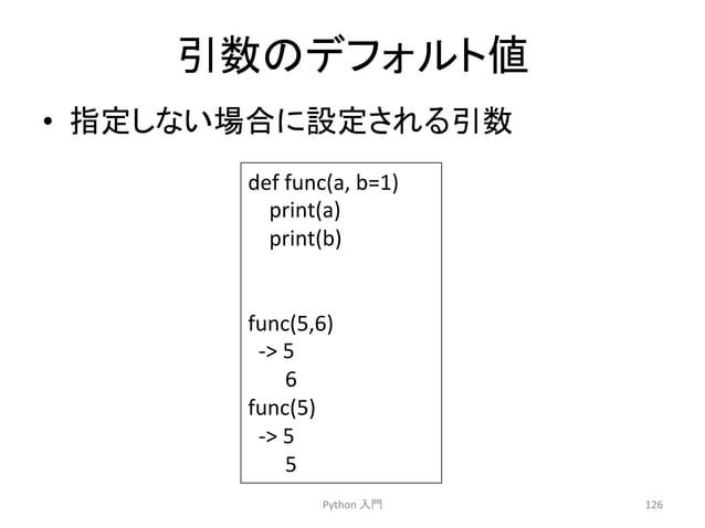 ᘬᩘ䛾䝕䝣䜷䝹䝖್  • ᣦᐃ䛧䛺䛔ሙྜ䛻タᐃ䛥䜜䜛ᘬᩘ  Python  ධ㛛  126  def  func(a,  b=1)  print(a)  print(b)  func(5,6)  -‐  5  6  func(5)  -‐ ...