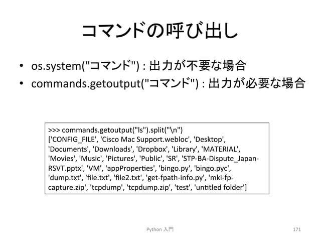 䝁䝬䞁䝗䛾䜃ฟ䛧  Python  ධ㛛  171  • os.system(䝁䝬䞁䝗)  :  ฟຊ䛜せ䛺ሙྜ  • commands.getoutput(䝁䝬䞁䝗)  :  ฟຊ䛜ᚲせ䛺ሙྜ    commands.getoutput(...